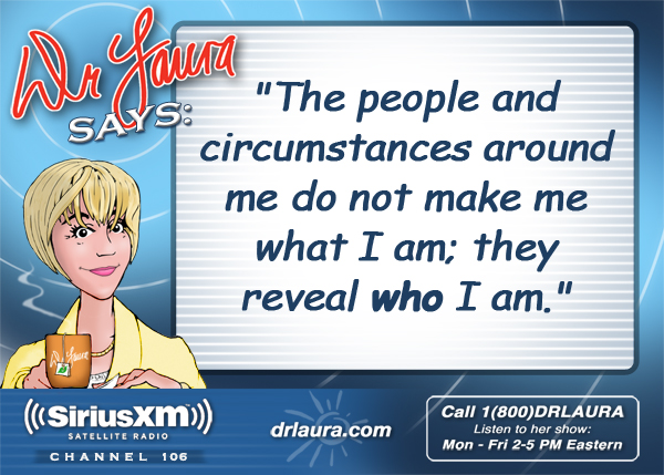 The people and circumstances around me do not make me what I am; they reveal who I am